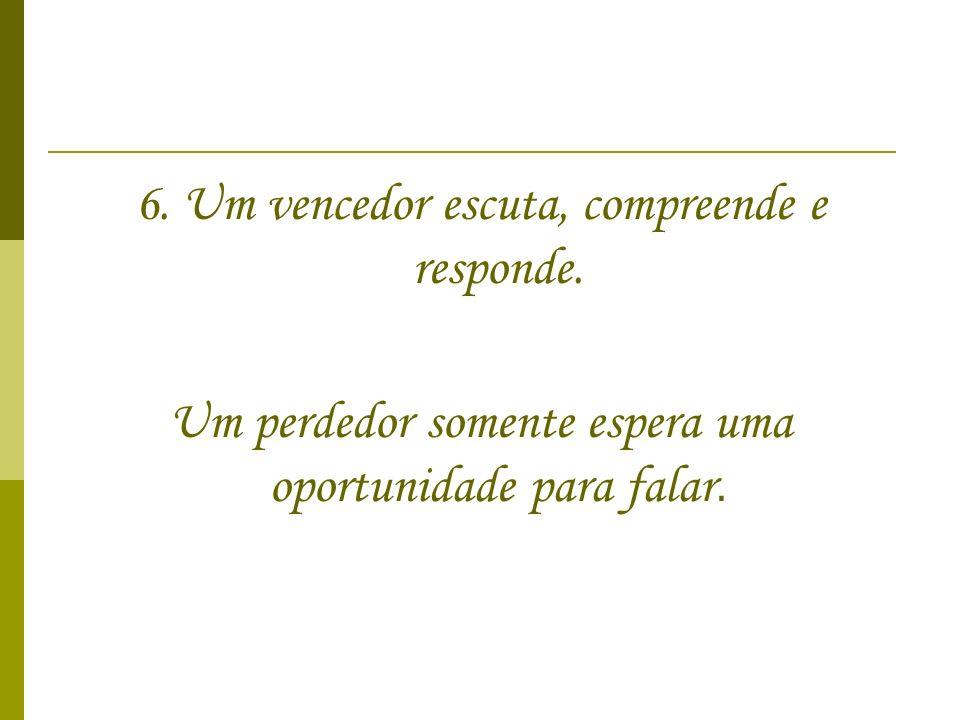 6. Um vencedor escuta, compreende e responde. Um perdedor somente espera uma oportunidade para falar.