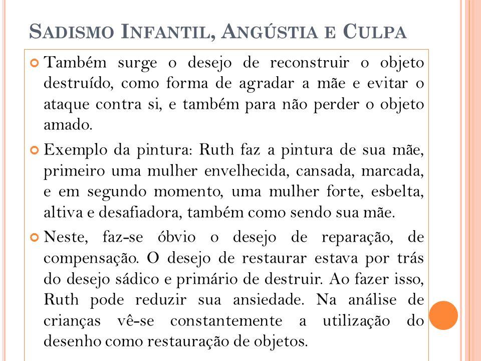 S ADISMO I NFANTIL, A NGÚSTIA E C ULPA Também surge o desejo de reconstruir o objeto destruído, como forma de agradar a mãe e evitar o ataque contra si, e também para não perder o objeto amado.