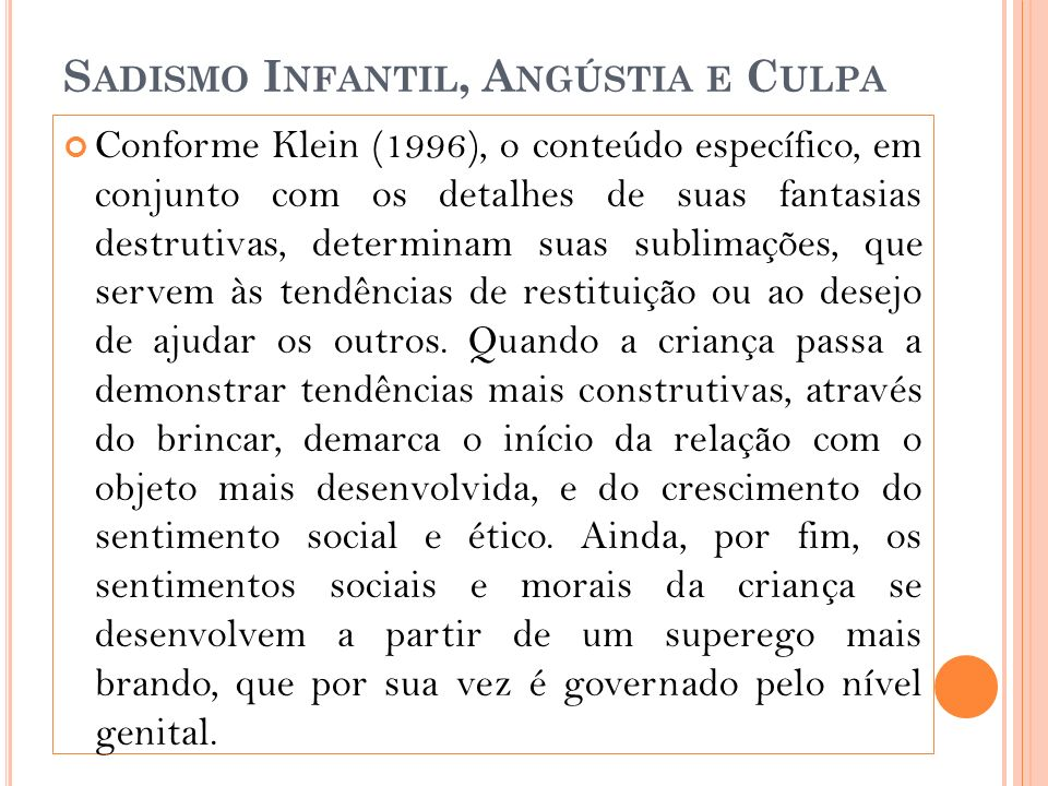 S ADISMO I NFANTIL, A NGÚSTIA E C ULPA Conforme Klein (1996), o conteúdo específico, em conjunto com os detalhes de suas fantasias destrutivas, determinam suas sublimações, que servem às tendências de restituição ou ao desejo de ajudar os outros.