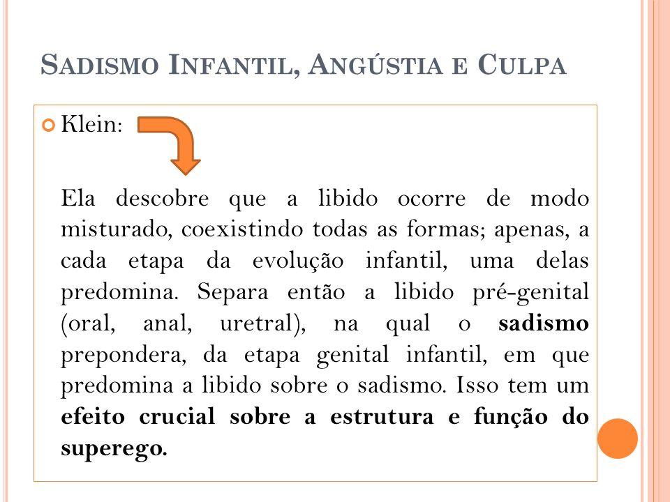 S ADISMO I NFANTIL, A NGÚSTIA E C ULPA Klein: Ela descobre que a libido ocorre de modo misturado, coexistindo todas as formas; apenas, a cada etapa da evolução infantil, uma delas predomina.