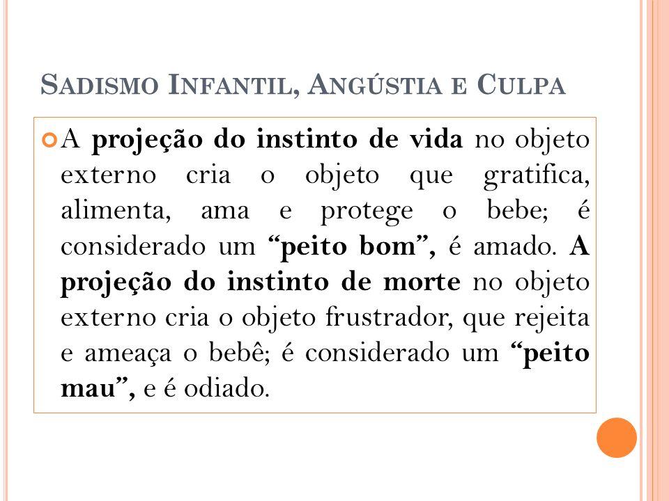 S ADISMO I NFANTIL, A NGÚSTIA E C ULPA A projeção do instinto de vida no objeto externo cria o objeto que gratifica, alimenta, ama e protege o bebe; é considerado um peito bom, é amado.