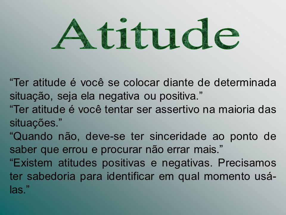 Ter atitude é você se colocar diante de determinada situação, seja ela negativa ou positiva. Ter atitude é você tentar ser assertivo na maioria das si