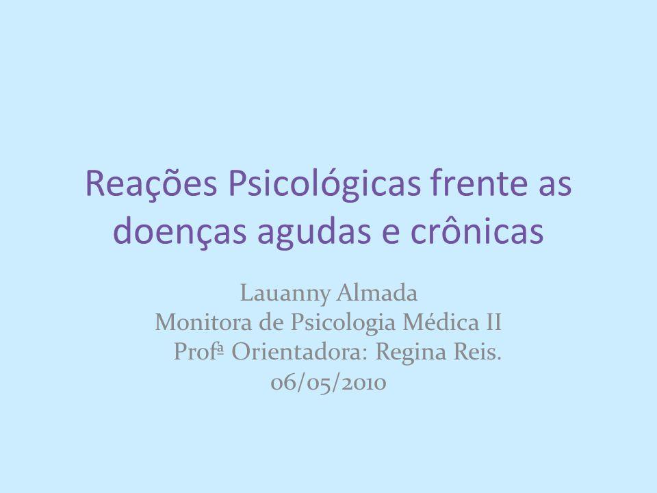 Reações Psicológicas frente as doenças agudas e crônicas Lauanny Almada Monitora de Psicologia Médica II Profª Orientadora: Regina Reis. 06/05/2010