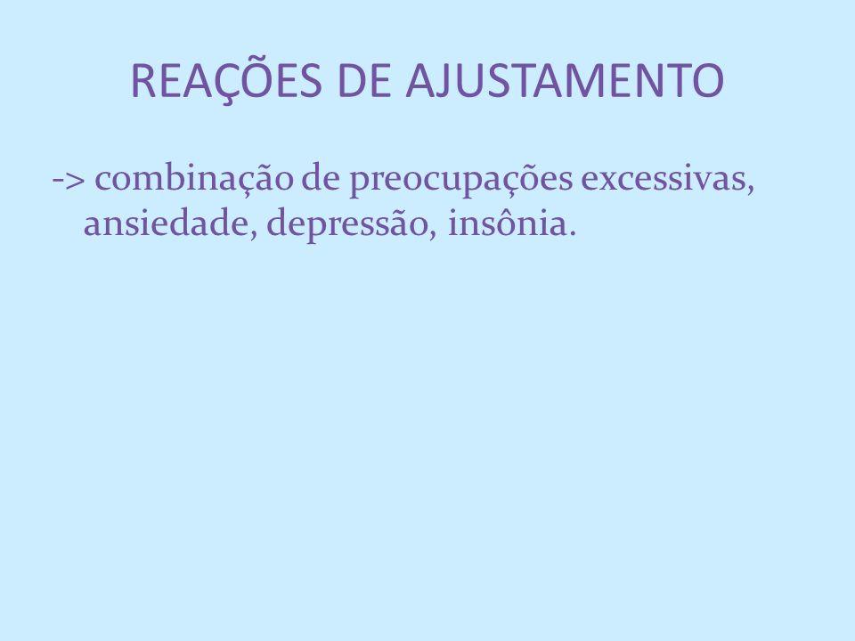 REAÇÕES DE AJUSTAMENTO -> combinação de preocupações excessivas, ansiedade, depressão, insônia.