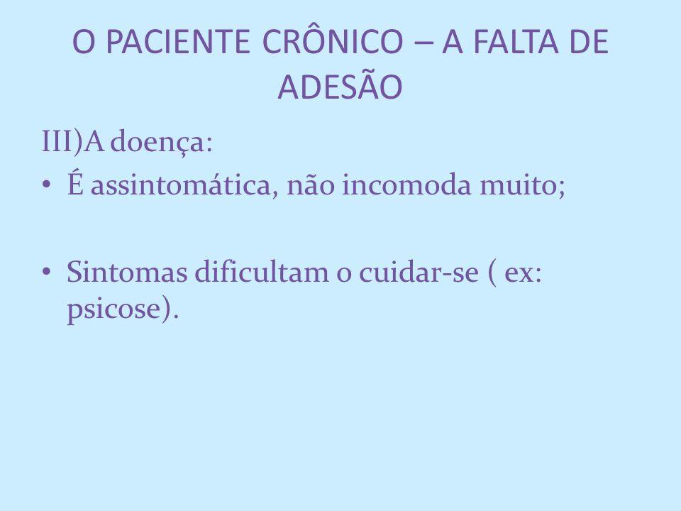 O PACIENTE CRÔNICO – A FALTA DE ADESÃO III)A doença: É assintomática, não incomoda muito; Sintomas dificultam o cuidar-se ( ex: psicose).