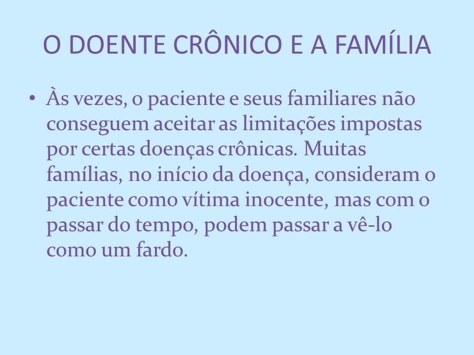 O DOENTE CRÔNICO E A FAMÍLIA Às vezes, o paciente e seus familiares não conseguem aceitar as limitações impostas por certas doenças crônicas. Muitas f