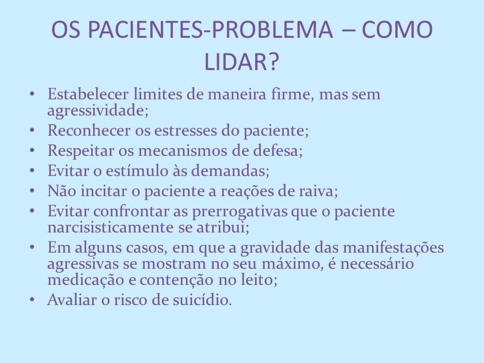 OS PACIENTES-PROBLEMA – COMO LIDAR? Estabelecer limites de maneira firme, mas sem agressividade; Reconhecer os estresses do paciente; Respeitar os mec