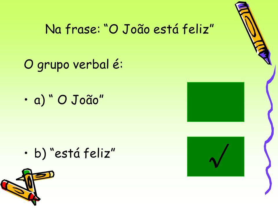 Na frase: O João está feliz O grupo verbal é: a) O João b) está feliz