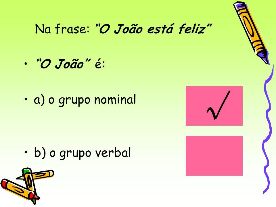 Na frase: O João está feliz O João é: a) o grupo nominal b) o grupo verbal