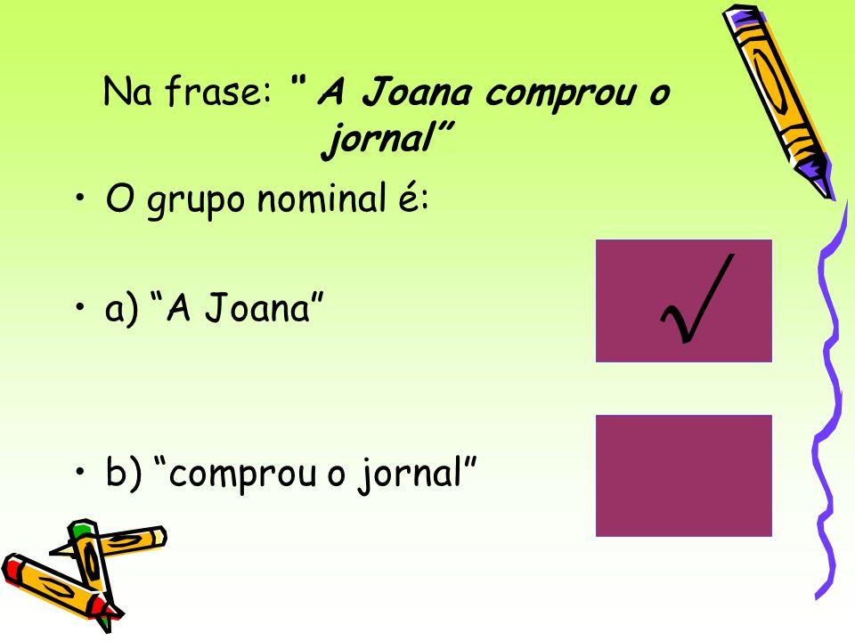 Na frase: A Joana comprou o jornal O grupo nominal é: a) A Joana b) comprou o jornal
