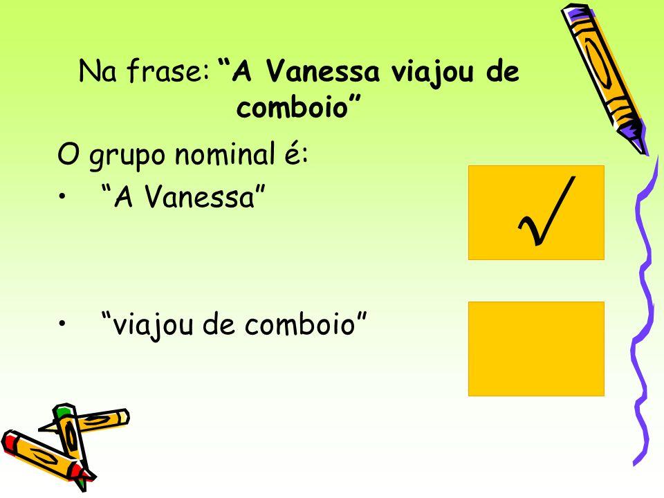 Na frase: A Vanessa viajou de comboio O grupo nominal é: A Vanessa viajou de comboio