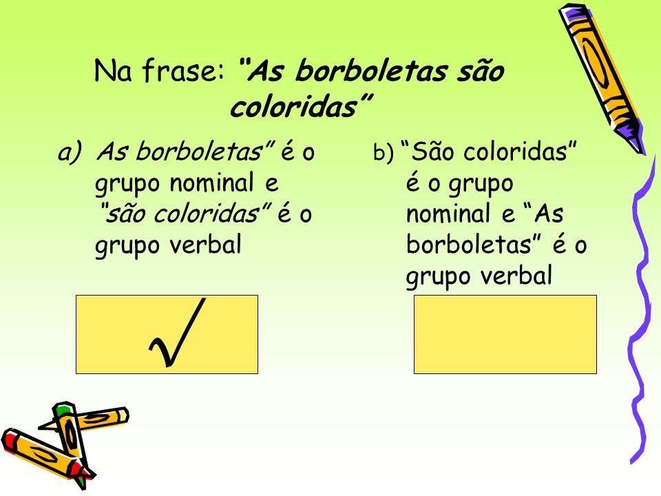Na frase: As borboletas são coloridas a)As borboletas é o grupo nominal e são coloridas é o grupo verbal b) São coloridas é o grupo nominal e As borbo