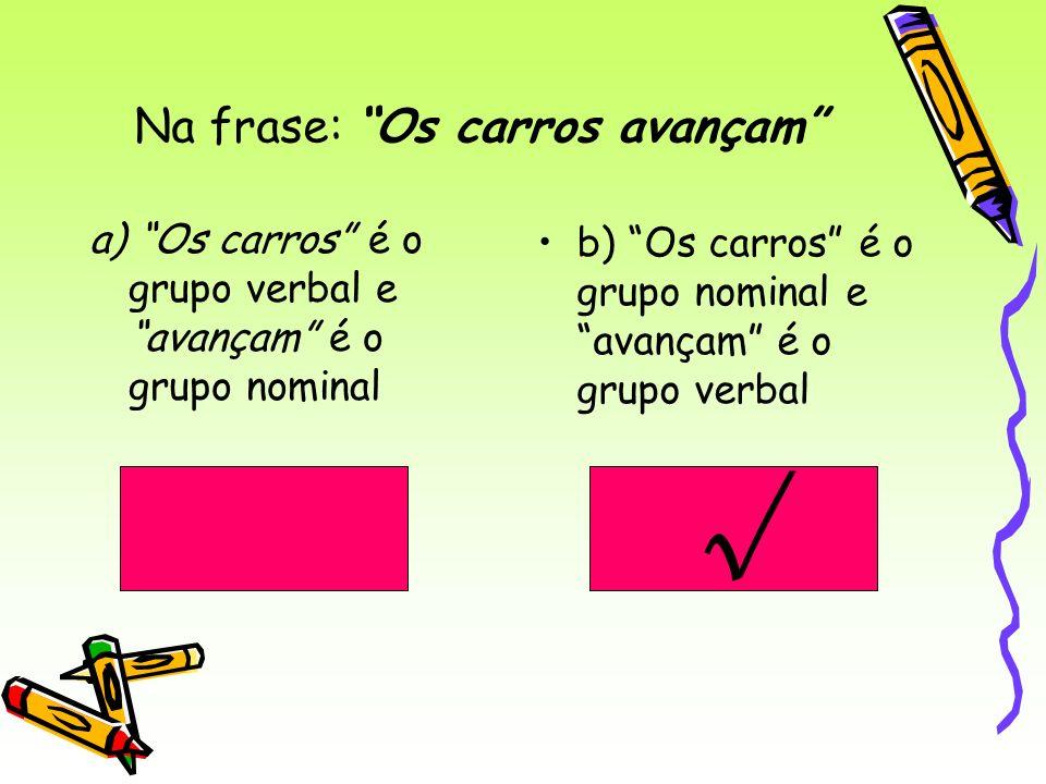 Na frase: Os carros avançam a) Os carros é o grupo verbal e avançam é o grupo nominal b) Os carros é o grupo nominal e avançam é o grupo verbal