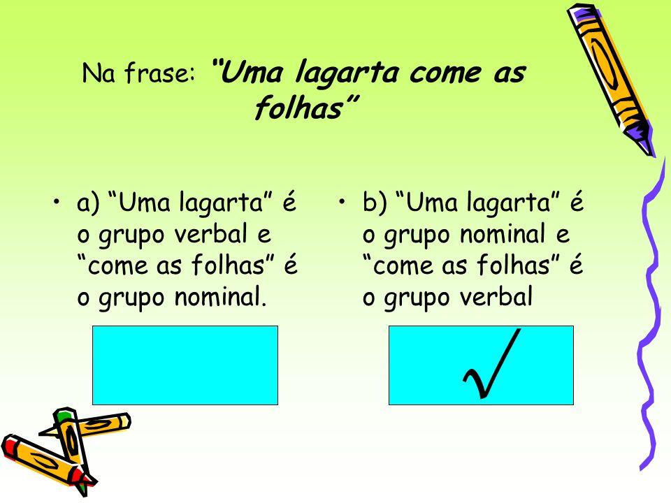 Na frase: Uma lagarta come as folhas a) Uma lagarta é o grupo verbal e come as folhas é o grupo nominal. b) Uma lagarta é o grupo nominal e come as fo
