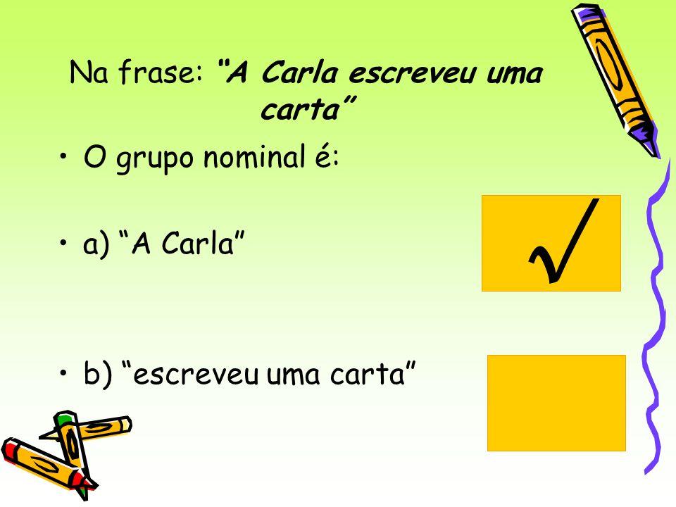 Na frase: A Carla escreveu uma carta O grupo nominal é: a) A Carla b) escreveu uma carta