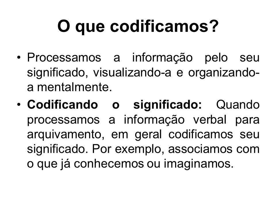 O que codificamos? Processamos a informação pelo seu significado, visualizando-a e organizando- a mentalmente. Codificando o significado: Quando proce