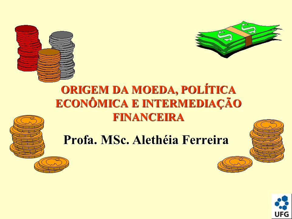 Profa. MSc. Alethéia Ferreira ORIGEM DA MOEDA, POLÍTICA ECONÔMICA E INTERMEDIAÇÃO FINANCEIRA