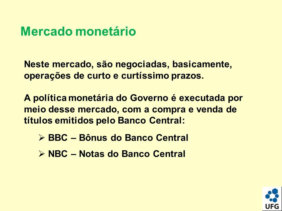 Mercado monetário Neste mercado, são negociadas, basicamente, operações de curto e curtíssimo prazos. A política monetária do Governo é executada por
