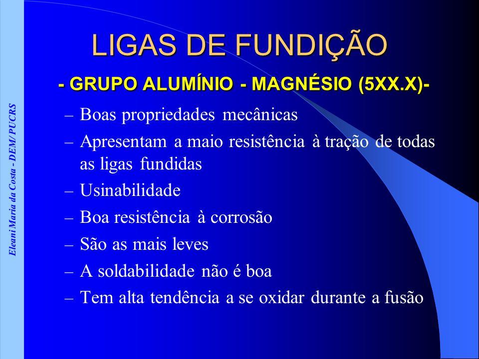 Eleani Maria da Costa - DEM/ PUCRS LIGAS DE FUNDIÇÃO - GRUPO ALUMÍNIO - MAGNÉSIO (5XX.X)- – Boas propriedades mecânicas – Apresentam a maio resistênci
