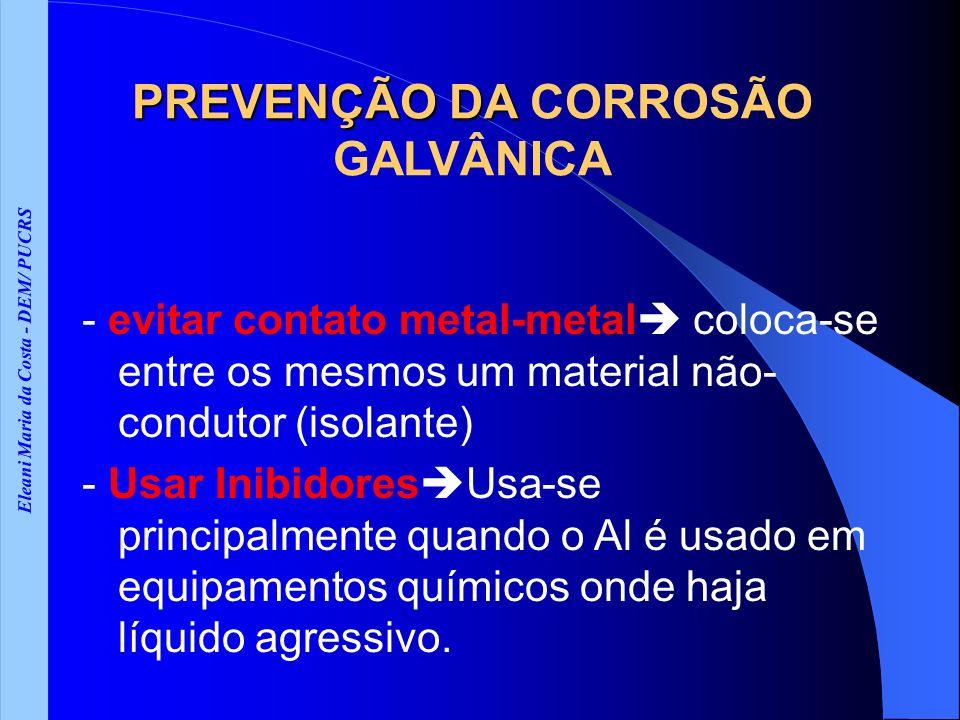 Eleani Maria da Costa - DEM/ PUCRS PREVENÇÃO DA PREVENÇÃO DA CORROSÃO GALVÂNICA - evitar contato metal-metal coloca-se entre os mesmos um material não