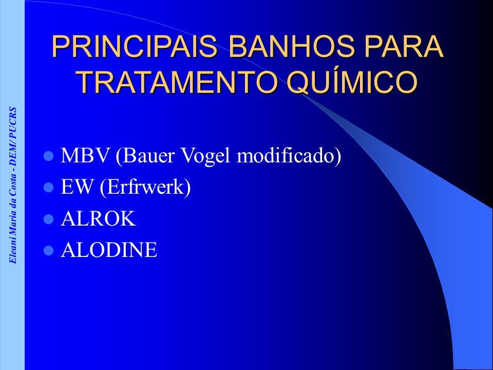 Eleani Maria da Costa - DEM/ PUCRS PRINCIPAIS BANHOS PARA TRATAMENTO QUÍMICO MBV (Bauer Vogel modificado) EW (Erfrwerk) ALROK ALODINE
