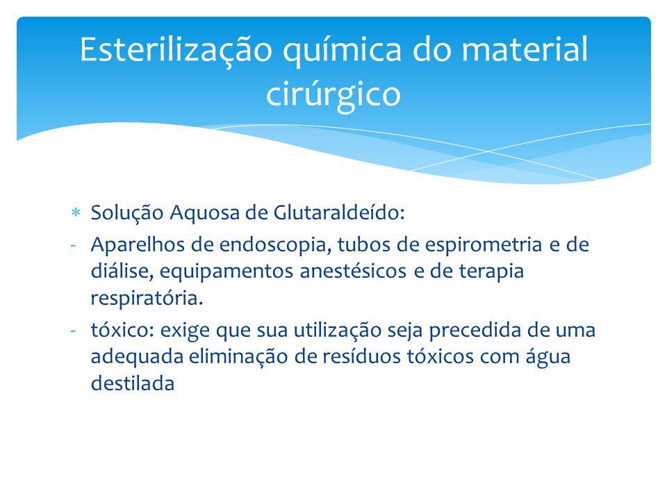 Solução Aquosa de Glutaraldeído: -Aparelhos de endoscopia, tubos de espirometria e de diálise, equipamentos anestésicos e de terapia respiratória. -tó