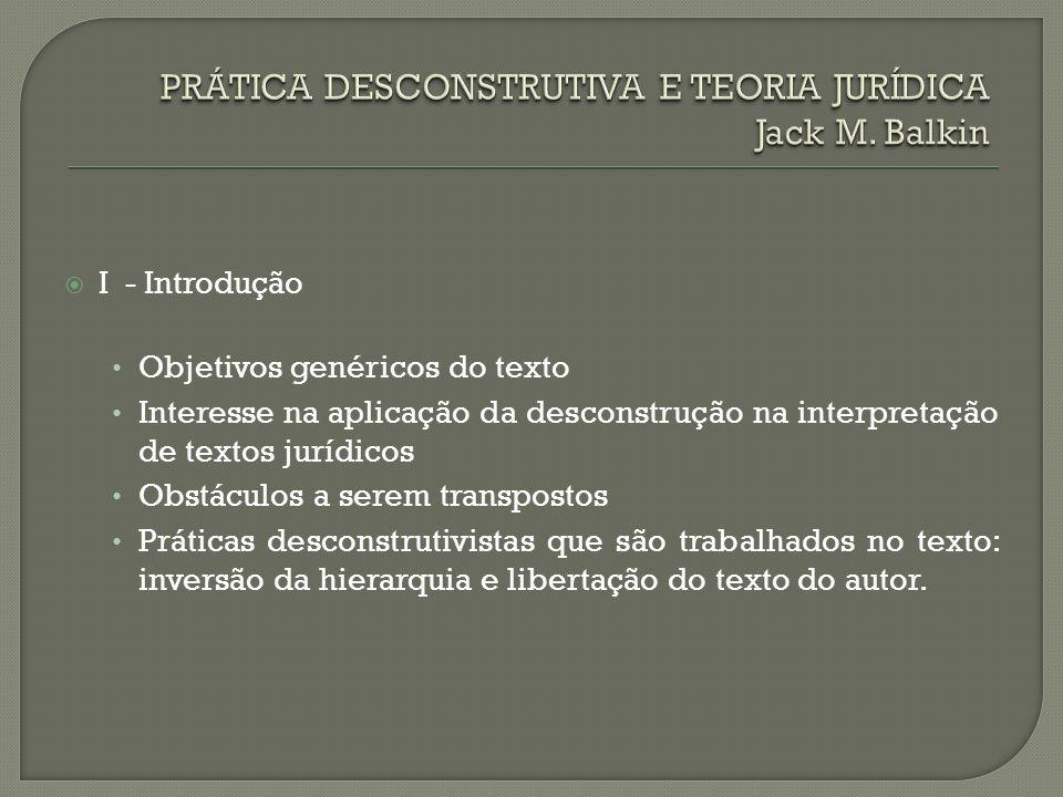 I - Introdução Objetivos genéricos do texto Interesse na aplicação da desconstrução na interpretação de textos jurídicos Obstáculos a serem transposto