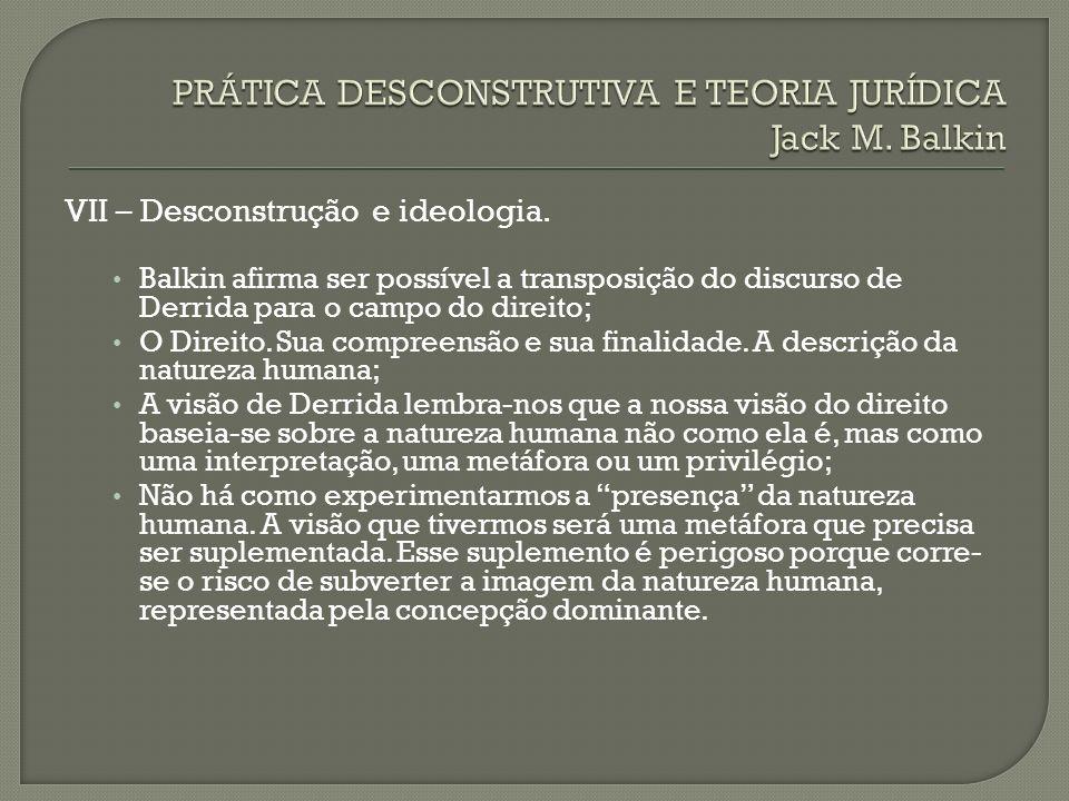 VII – Desconstrução e ideologia. Balkin afirma ser possível a transposição do discurso de Derrida para o campo do direito; O Direito. Sua compreensão