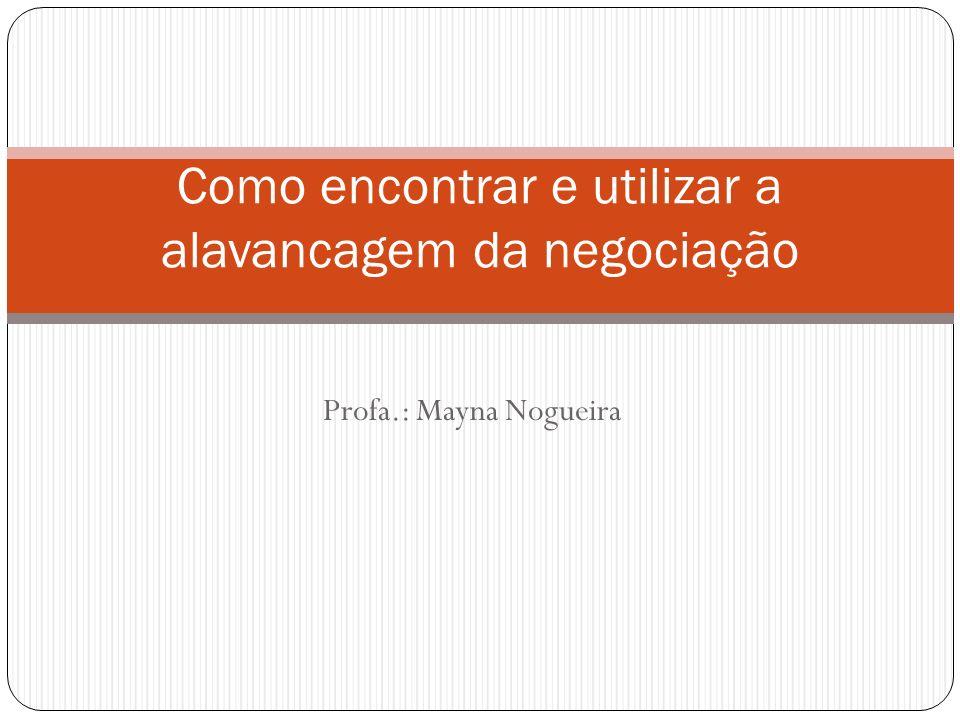 Profa.: Mayna Nogueira Como encontrar e utilizar a alavancagem da negociação