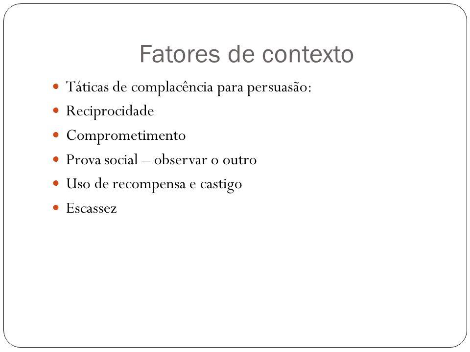 Fatores de contexto Táticas de complacência para persuasão: Reciprocidade Comprometimento Prova social – observar o outro Uso de recompensa e castigo