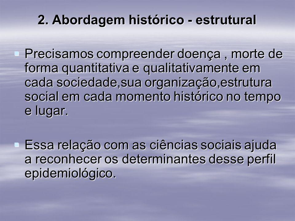 2. Abordagem histórico - estrutural Precisamos compreender doença, morte de forma quantitativa e qualitativamente em cada sociedade,sua organização,es