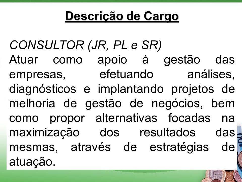 Descrição de Cargo CONSULTOR (JR, PL e SR) Atuar como apoio à gestão das empresas, efetuando análises, diagnósticos e implantando projetos de melhoria de gestão de negócios, bem como propor alternativas focadas na maximização dos resultados das mesmas, através de estratégias de atuação.
