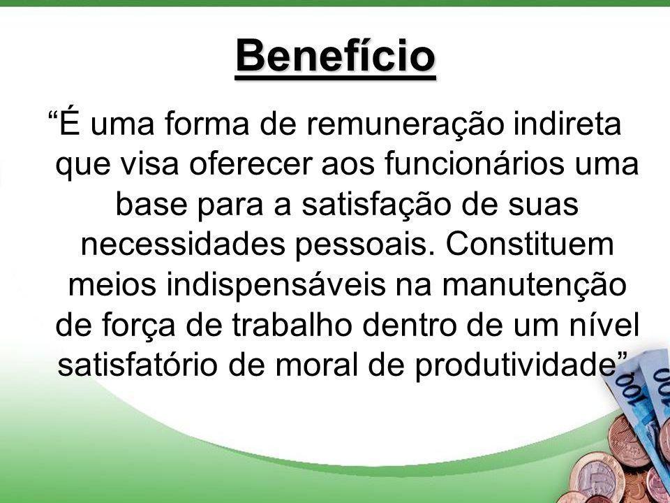 Benefício É uma forma de remuneração indireta que visa oferecer aos funcionários uma base para a satisfação de suas necessidades pessoais.