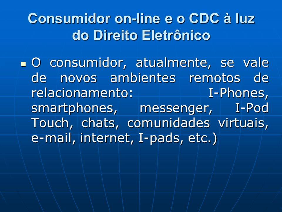 Consumidor on-line e o CDC à luz do Direito Eletrônico O consumidor, atualmente, se vale de novos ambientes remotos de relacionamento: I-Phones, smart