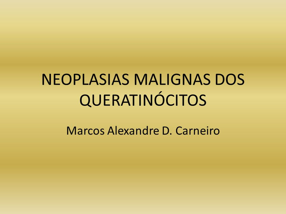 NEOPLASIAS MALIGNAS DOS QUERATINÓCITOS Marcos Alexandre D. Carneiro