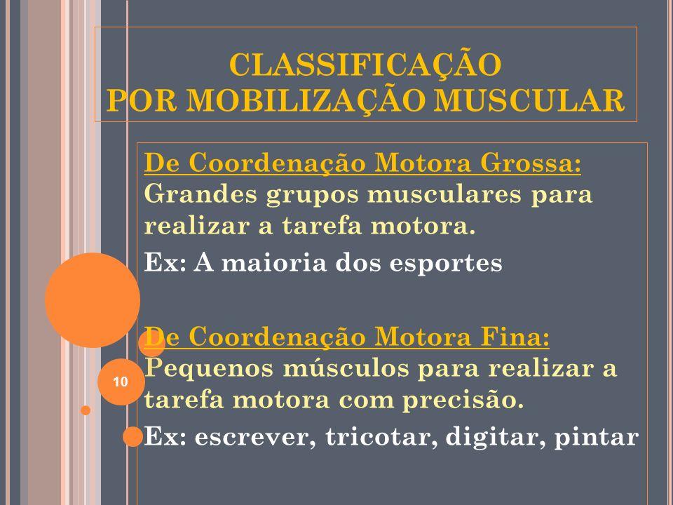 CLASSIFICAÇÃO POR MOBILIZAÇÃO MUSCULAR De Coordenação Motora Grossa: Grandes grupos musculares para realizar a tarefa motora. Ex: A maioria dos esport