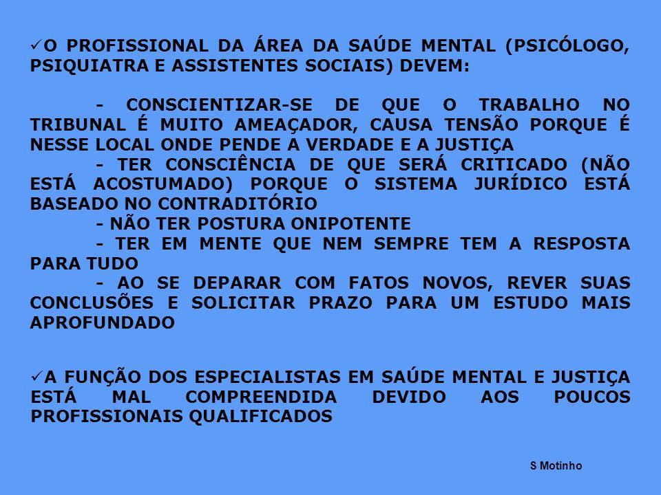PARA APROXIMAR OS CONCEITOS DE SAÚDE MENTAL DO JUDICIÁRIO PRECISAMOS: - UM MELHOR ENTENDIMENTO ENTRE ESSES ESPECIALISTAS E AS AUTORIDADES JUDICIÁRIAS (LIDAM COM O MESMO OBJETO DE ESTUDO) - FORMAÇÃO ESPECIALIZADA NA ÁREA - MAIOR CONFIANÇA E CREDIBILIDADE NOS LAUDOS DIREITO – PROTEÇÃO DO INDIVÍDUO E DA SOCIEDADE, DO COMPORTAMENTO ANTI-SOCIAL DO SER HUMANO SAÚDE MENTAL – PROCURA ENTENDER, EXPLICAR E TRATAR O SER HUMANO DIREITO – NORMALIZA AS LEIS DO CONVÍVIO HUMANO PORQUE SE PREOCUPA COM AS CONSEQUÊNCIAS DOS ATOS HUMANOS – LEIS EXTERNAS – CRIADAS PELO SER HUMANO SAÚDE MENTAL – TRATA DE CONHECER AS LEIS DO CONVÍVIO HUMANO PARA TENTAR EXPLICAR E ANALISAR AS CONSTANTES MODIFICAÇÕES DO INDIVÍDUO – LEIS INTERNAS (BIOLÓGICAS) DO SER HUMANO S Motinho