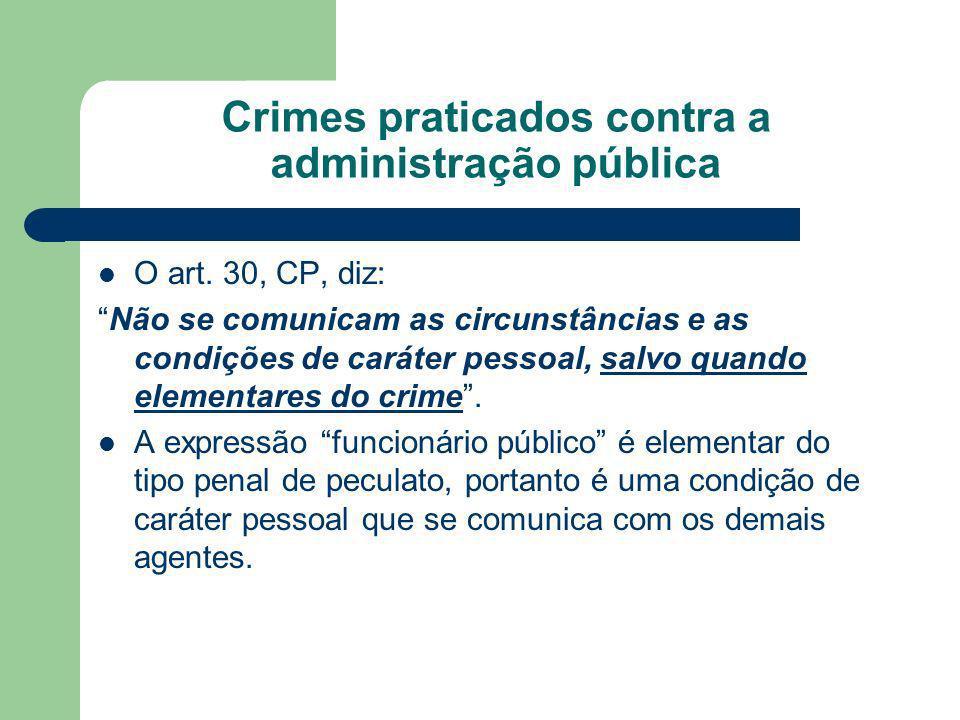 Crimes praticados contra a administração pública O art. 30, CP, diz: Não se comunicam as circunstâncias e as condições de caráter pessoal, salvo quand