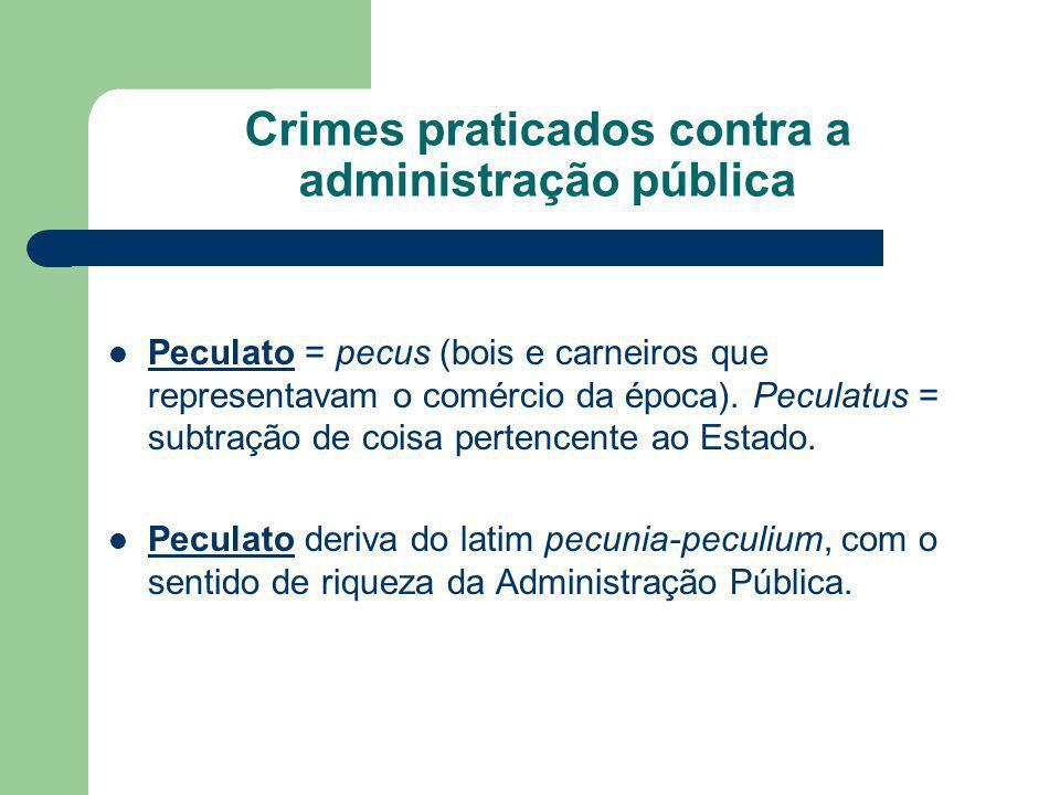 Crimes praticados contra a administração pública Peculato = pecus (bois e carneiros que representavam o comércio da época). Peculatus = subtração de c