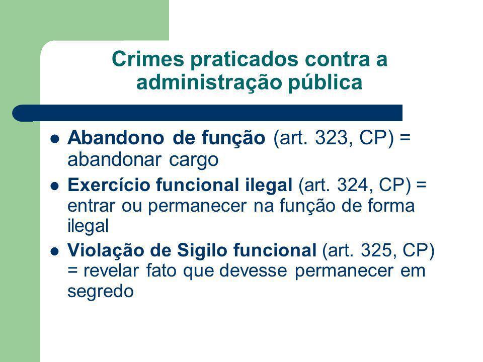 Crimes praticados contra a administração pública Abandono de função (art. 323, CP) = abandonar cargo Exercício funcional ilegal (art. 324, CP) = entra