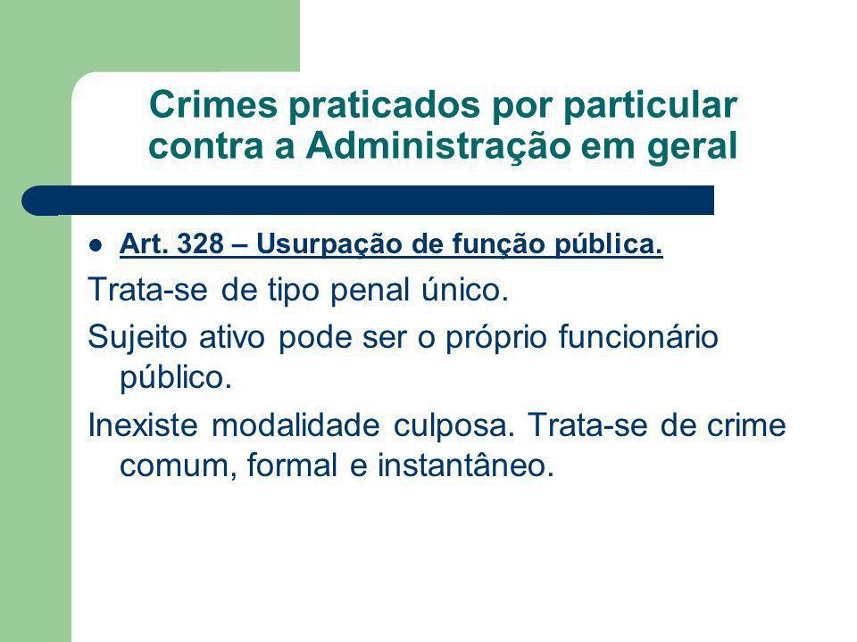 Crimes praticados por particular contra a Administração em geral Art. 328 – Usurpação de função pública. Trata-se de tipo penal único. Sujeito ativo p