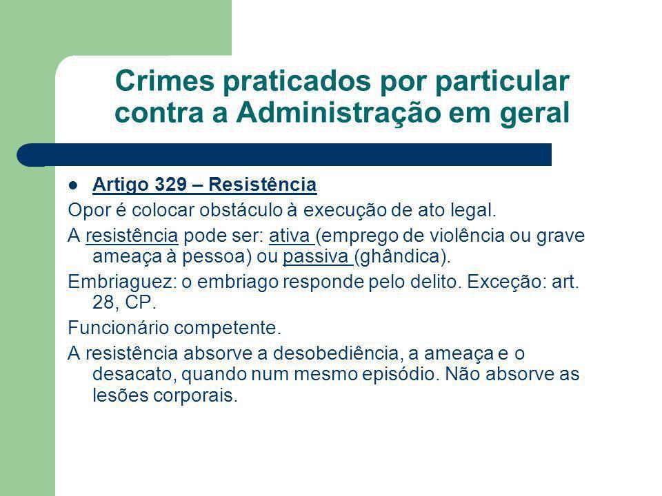 Crimes praticados por particular contra a Administração em geral Artigo 329 – Resistência Opor é colocar obstáculo à execução de ato legal. A resistên