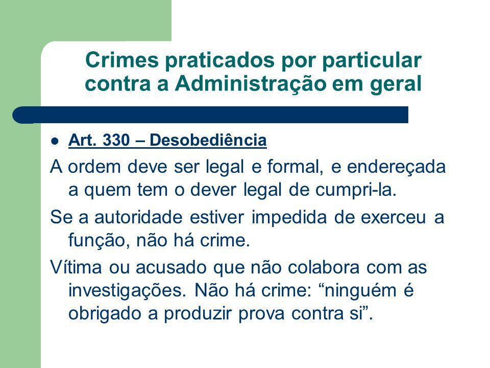 Crimes praticados por particular contra a Administração em geral Art. 330 – Desobediência A ordem deve ser legal e formal, e endereçada a quem tem o d