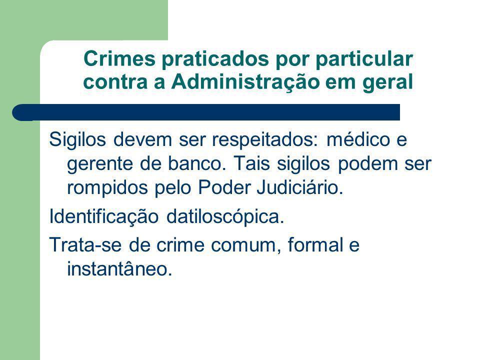 Crimes praticados por particular contra a Administração em geral Sigilos devem ser respeitados: médico e gerente de banco. Tais sigilos podem ser romp