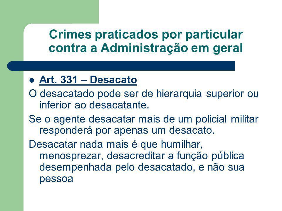 Crimes praticados por particular contra a Administração em geral Art. 331 – Desacato O desacatado pode ser de hierarquia superior ou inferior ao desac