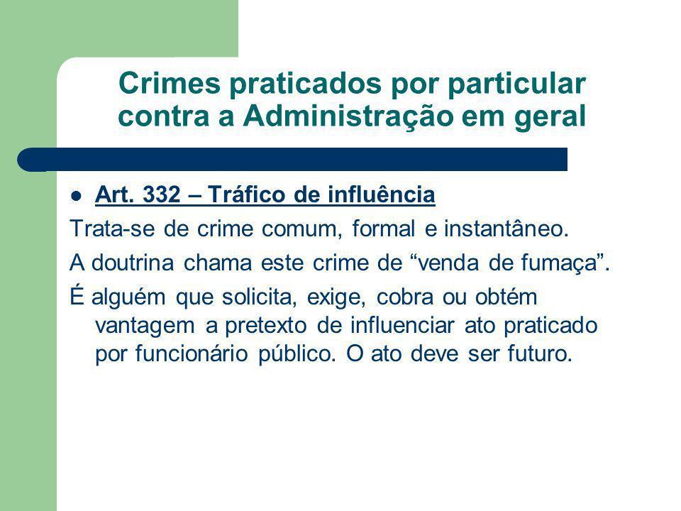 Crimes praticados por particular contra a Administração em geral Art. 332 – Tráfico de influência Trata-se de crime comum, formal e instantâneo. A dou