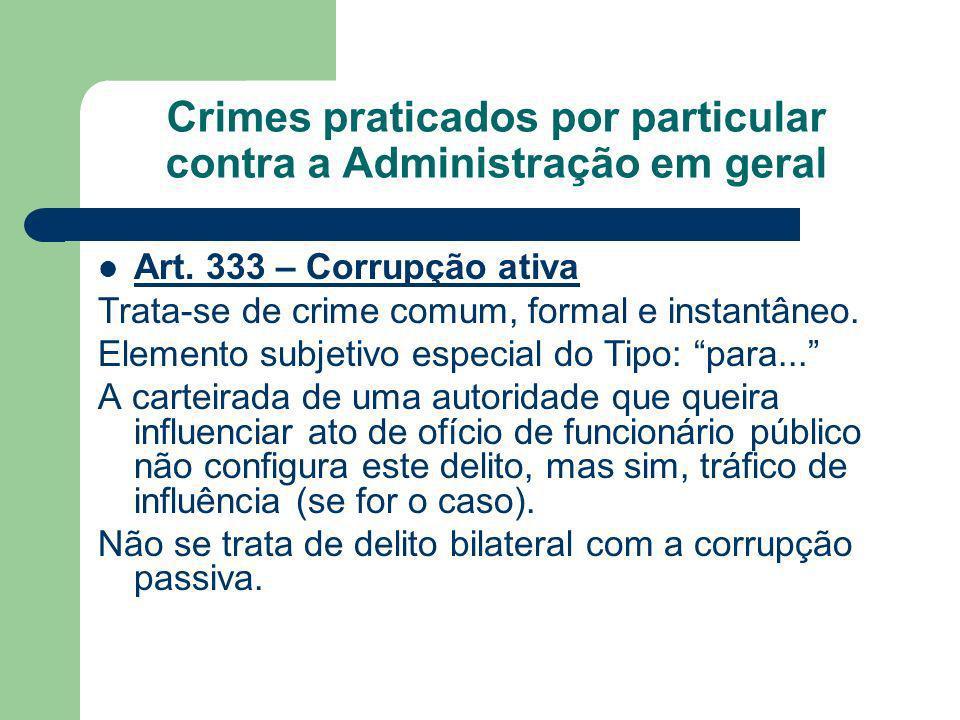 Crimes praticados por particular contra a Administração em geral Art. 333 – Corrupção ativa Trata-se de crime comum, formal e instantâneo. Elemento su
