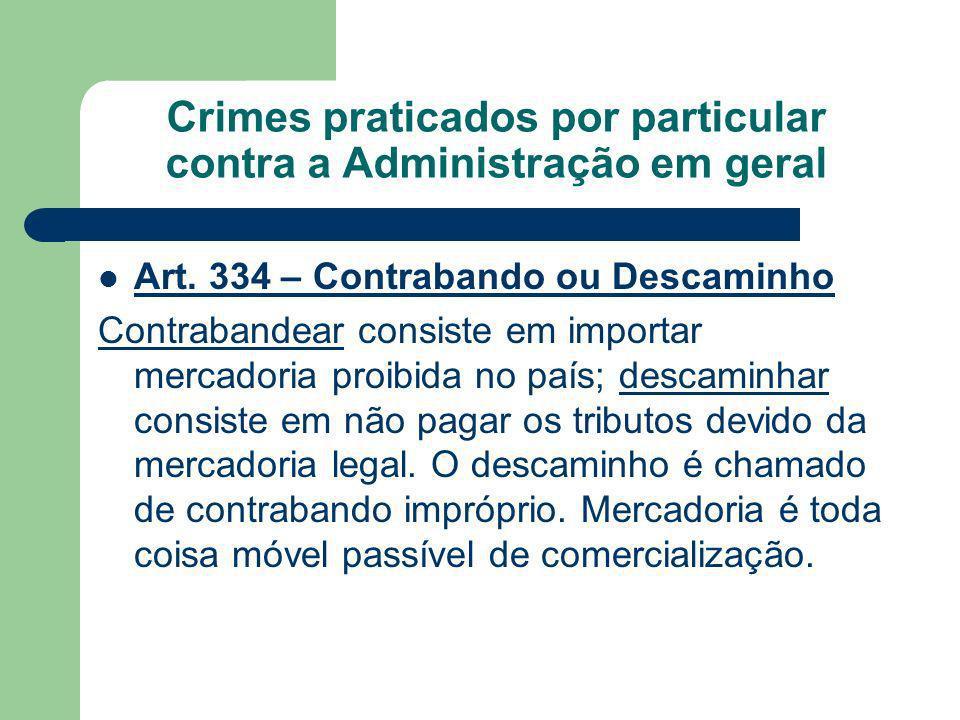 Crimes praticados por particular contra a Administração em geral Art. 334 – Contrabando ou Descaminho Contrabandear consiste em importar mercadoria pr