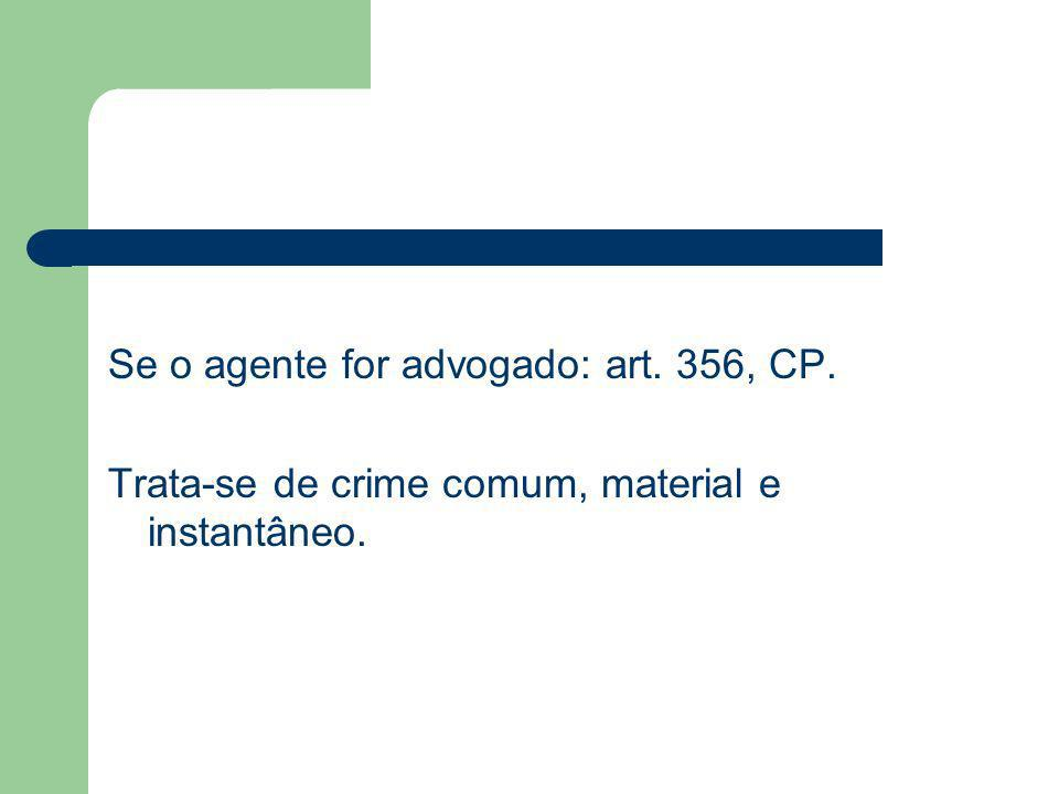Se o agente for advogado: art. 356, CP. Trata-se de crime comum, material e instantâneo.
