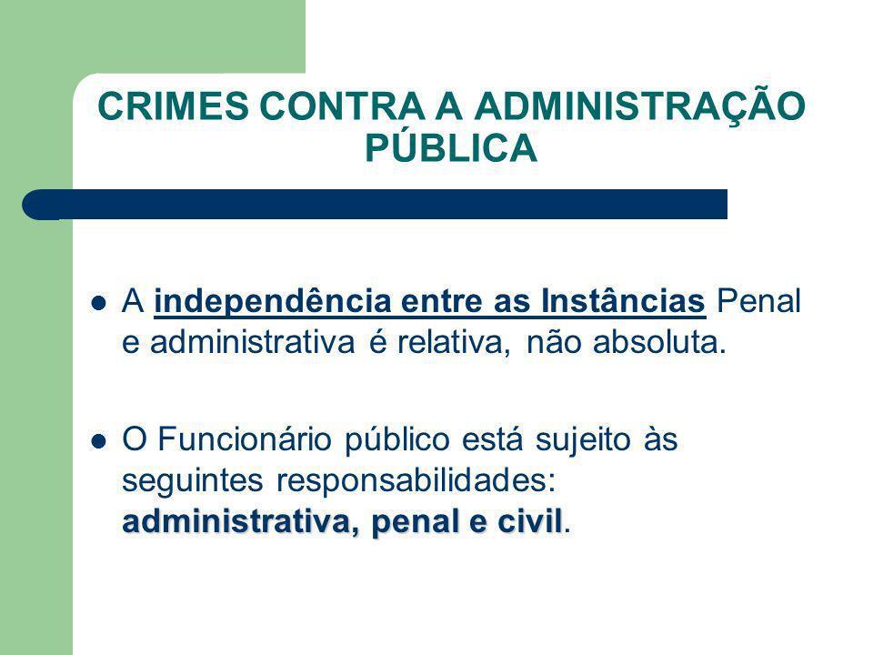 CRIMES CONTRA A ADMINISTRAÇÃO PÚBLICA A independência entre as Instâncias Penal e administrativa é relativa, não absoluta. administrativa, penal e civ